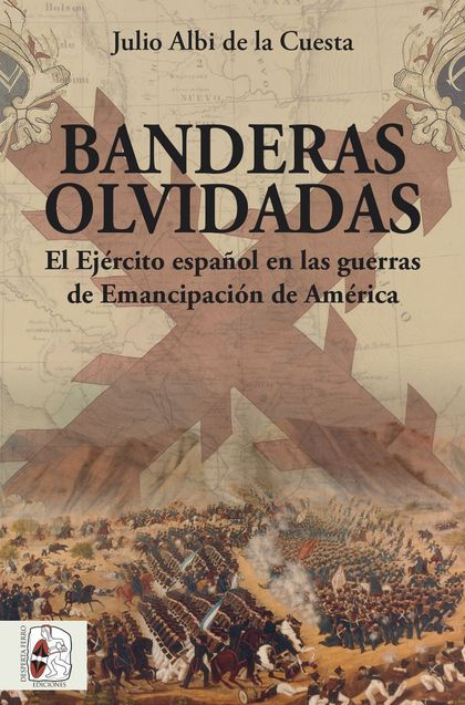 BANDERAS OLVIDADAS. EL EJÉRCITO ESPAÑOL EN LAS GUERRAS DE EMANCIPACIÓN