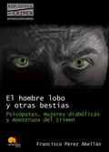 EL HOMBRE LOBO Y OTRAS BESTIAS : PSICÓPATAS, MUJERES DIABÓLICAS Y MONSTRUOS DEL CRIMEN