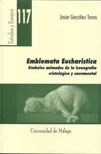 EMBLEMATA EUCHARISTICA : SÍMBOLOS ANIMADOS DE LA ICONOGRAFÍA CRISTOLÓGICA Y SACRAMENTAL