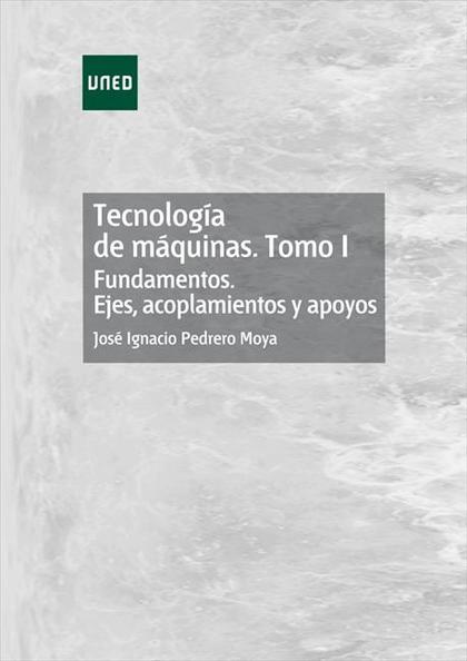 TECNOLOGÍA DE MÁQUINAS. TOMO I. FUNDAMENTOS. EJES, ACOPLAMIENTOS Y APOYOS.
