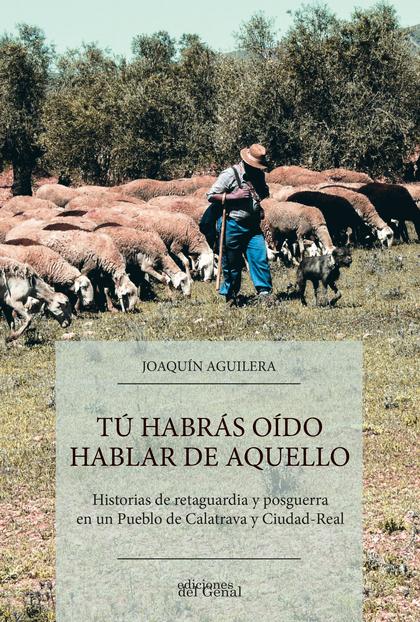 TÚ HABRÁS OÍDO HABLAR DE AQUELLO.HISTORIAS DE POSGUERRA EN UN PUEBLO DE CALATRAVA Y CIUDAD-REAL