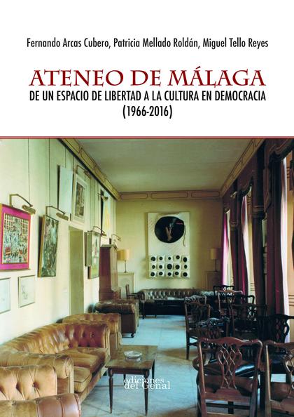 ATENEO DE MÁLAGA. DE UN ESPACIO DE LIBERTAD A L CULTURA EN DEMOCRACIA (1966-2016)