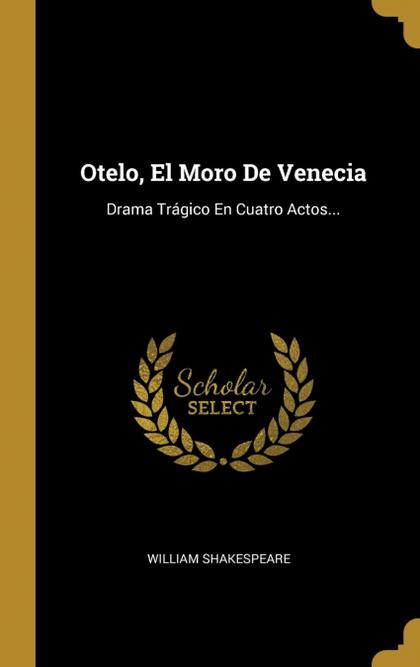 OTELO, EL MORO DE VENECIA. DRAMA TRÁGICO EN CUATRO ACTOS...