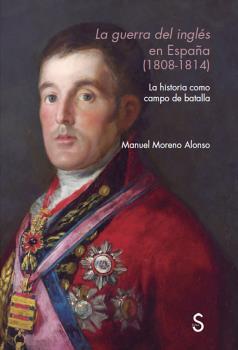 LA GUERRA DEL INGL?ÉS EN ESPAÑ?A (1808 - 1814). LA HISTORIA COMO CAMPO DE BATALLA