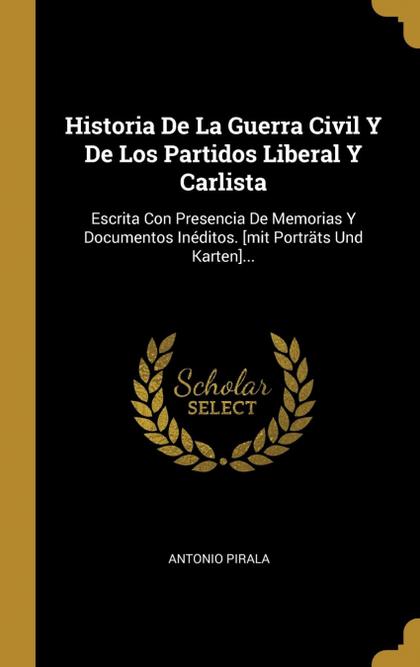 HISTORIA DE LA GUERRA CIVIL Y DE LOS PARTIDOS LIBERAL Y CARLISTA. ESCRITA CON PRESENCIA DE MEMO