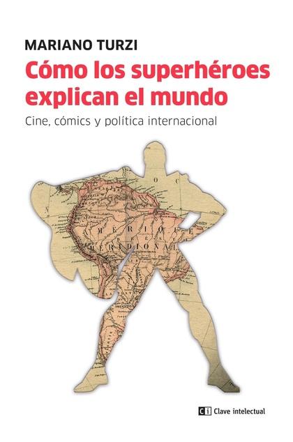 CÓMO LOS SUPERHÉROES EXPLICAN EL MUNDO                                          CINE, CÓMIC Y P