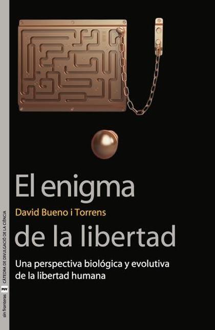 EL ENIGMA DE LA LIBERTAD : UNA PERSPECTIVA BIOLÓGICA Y EVOLUTIVA DE LA LIBERTAD HUMANA