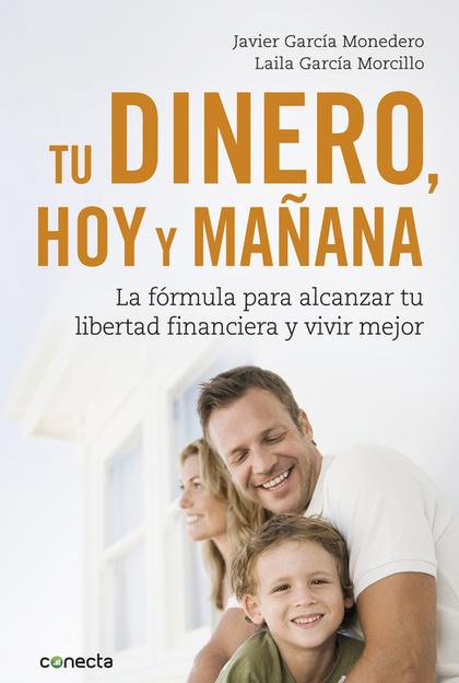 TU DINERO, HOY Y MAÑANA. LA FÓRMULA PARA ALCANZAR TU LIBERTAD FINANCIERA Y VIVIR MEJOR