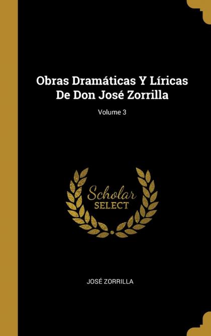 OBRAS DRAMÁTICAS Y LÍRICAS DE DON JOSÉ ZORRILLA; VOLUME 3.