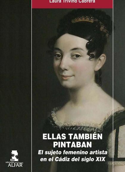 ELLAS TAMBIÉN PINTABAN : EL SUJETO FEMENINO ARTISTA EN EL CÁDIZ DEL SIGLO XIX