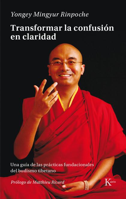 TRANSFORMAR LA CONFUSIÓN EN CLARIDAD. UNA GUÍA DE LAS PRÁCTICAS FUNDACIONALES DEL BUDISMO TIBET
