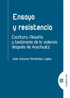 ENSAYO Y RESISTENCIA. ESCRITURA FILOSOFIA Y TESTIMONIO DE LA VIOLENCIA DESPUÉS