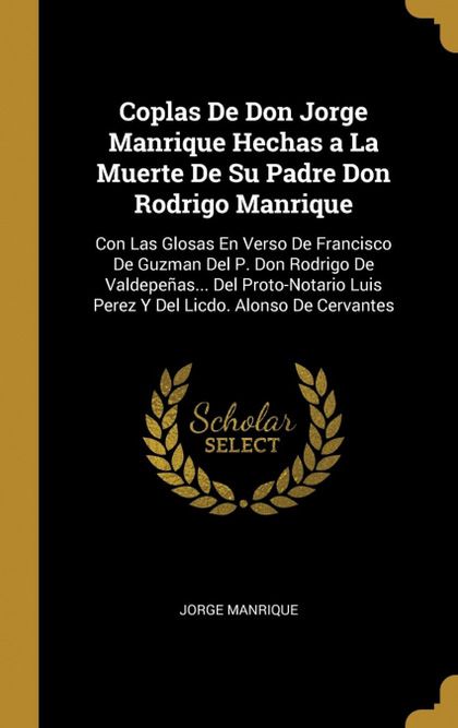 COPLAS DE DON JORGE MANRIQUE HECHAS A LA MUERTE DE SU PADRE DON RODRIGO MANRIQUE. CON LAS GLOSA