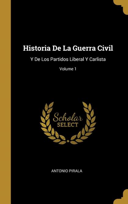 HISTORIA DE LA GUERRA CIVIL. Y DE LOS PARTIDOS LIBERAL Y CARLISTA; VOLUME 1