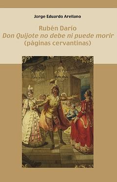 RUBÉN DARÍO. ´DON QUIJOTE NO DEBE NI PUEDE MORIR´ : (PÁGINAS CERVANTINAS)