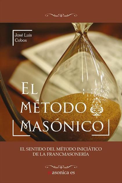 EL MÉTODO MASÓNICO : EL SENTIDO DEL MÉTODO INICIÁTICO DE LA FRANCMASONERÍA