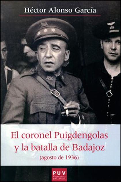 EL CORONEL PUIGDENGOLAS Y LA BATALLA DE BADAJOZ : AGOSTO DE 1936