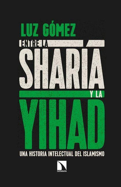 ENTRE LA SHARÍA Y LA YIHAD. UNA HISTORIA INTELECTUAL DEL ISLAMISMO