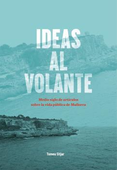 IDEAS AL VOLANTE. MEDIO SIGLO DE ARTÍCULOS SOBRE LA VIDA PÚBLICA DE MALLORCA